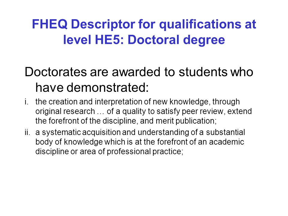 FHEQ Descriptor for qualifications at level HE5: Doctoral degree Doctorates are awarded to students who have demonstrated: i.the creation and interpretation of new knowledge, through original research … of a quality to satisfy peer review, extend the forefront of the discipline, and merit publication; ii.a systematic acquisition and understanding of a substantial body of knowledge which is at the forefront of an academic discipline or area of professional practice;