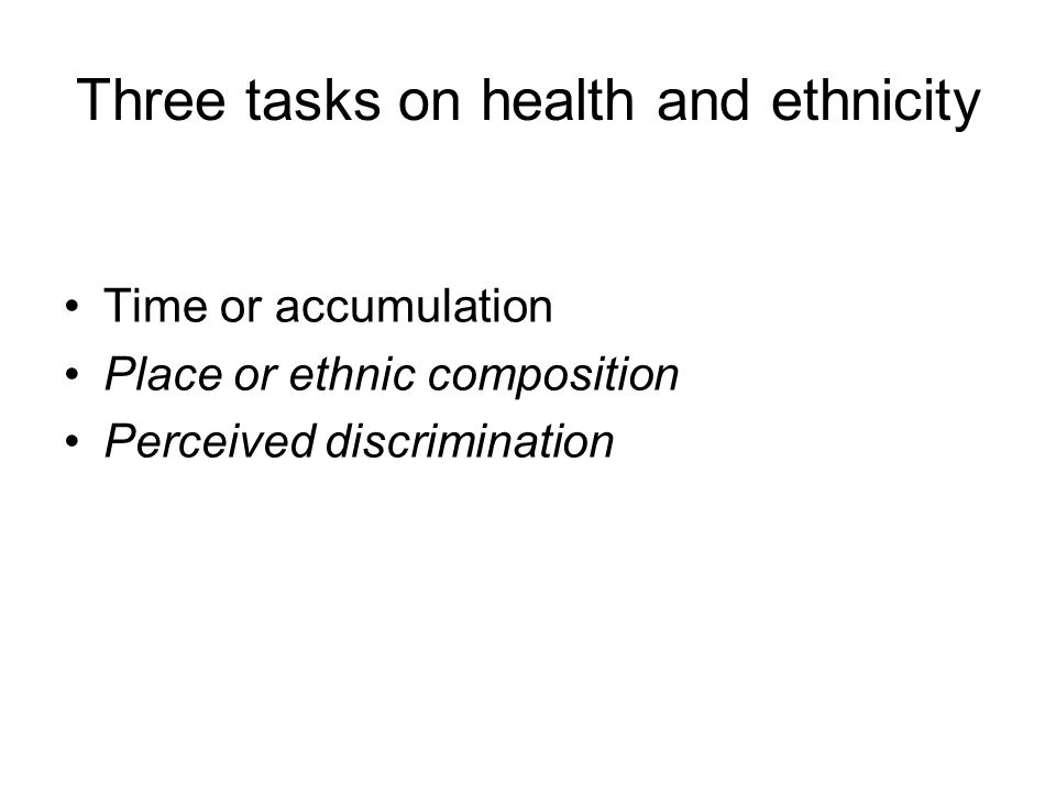 Three tasks on health and ethnicity Time or accumulation Place or ethnic composition Perceived discrimination