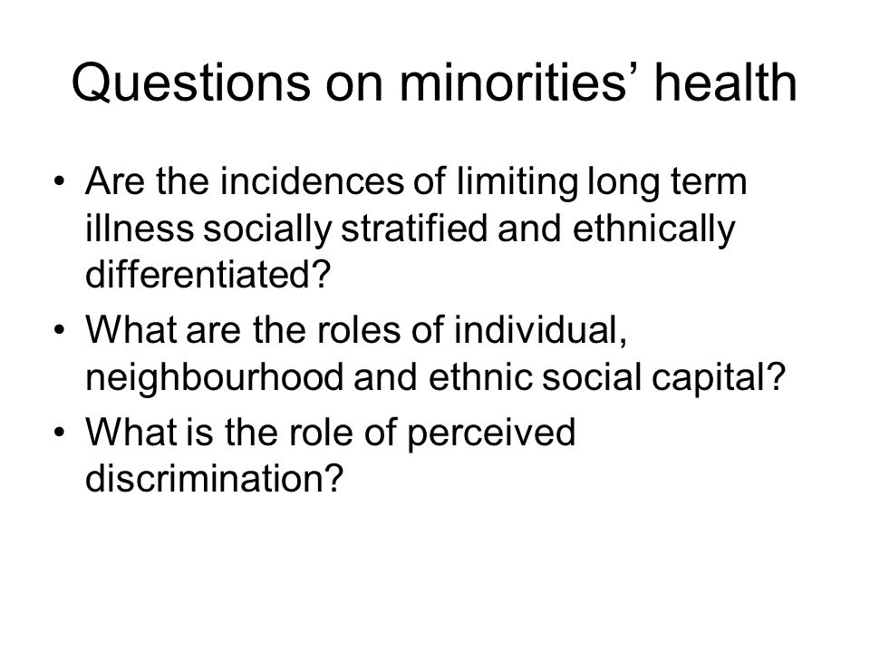 Questions on minorities health Are the incidences of limiting long term illness socially stratified and ethnically differentiated.