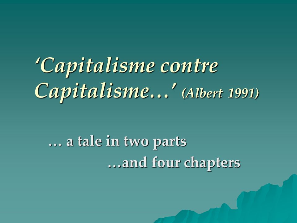 Capitalisme contre Capitalisme… (Albert 1991) … a tale in two parts …and four chapters