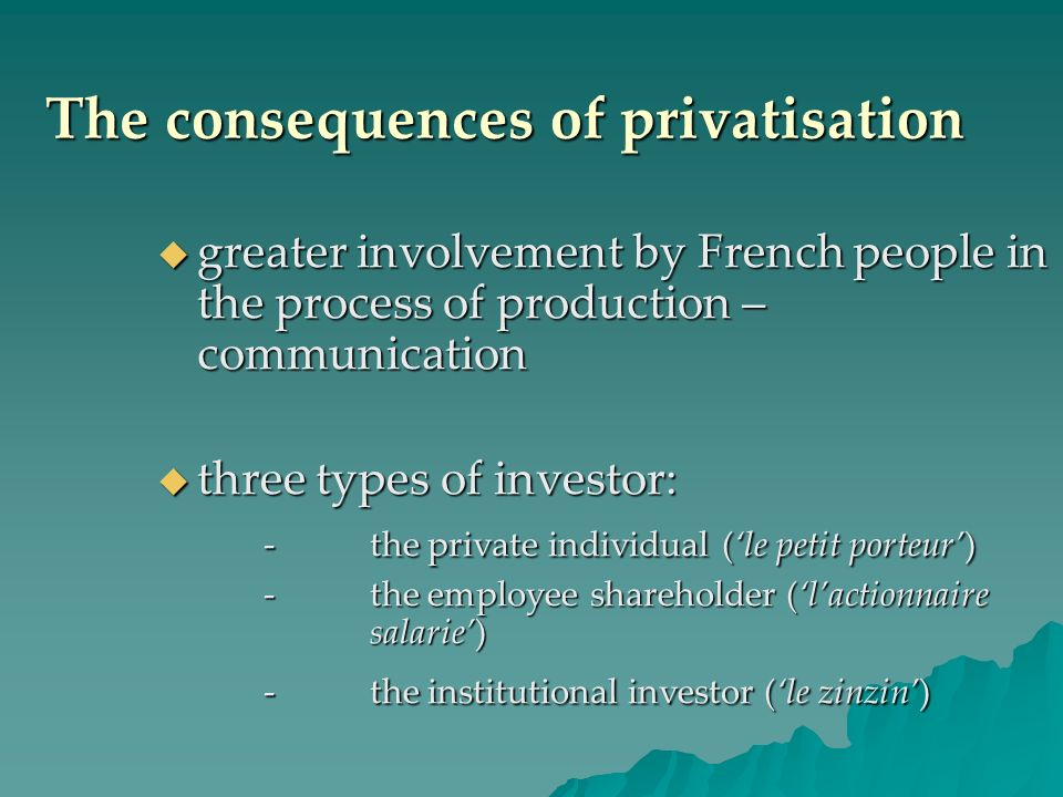 The consequences of privatisation greater involvement by French people in the process of production – communication greater involvement by French people in the process of production – communication three types of investor: three types of investor: -the private individual (le petit porteur) -the employee shareholder (lactionnaire salarie) -the institutional investor (le zinzin)