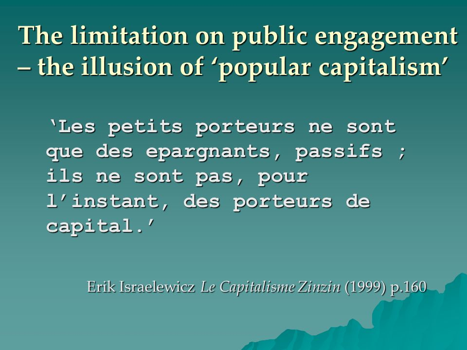 The limitation on public engagement – the illusion of popular capitalism Les petits porteurs ne sont que des epargnants, passifs ; ils ne sont pas, pour linstant, des porteurs de capital.