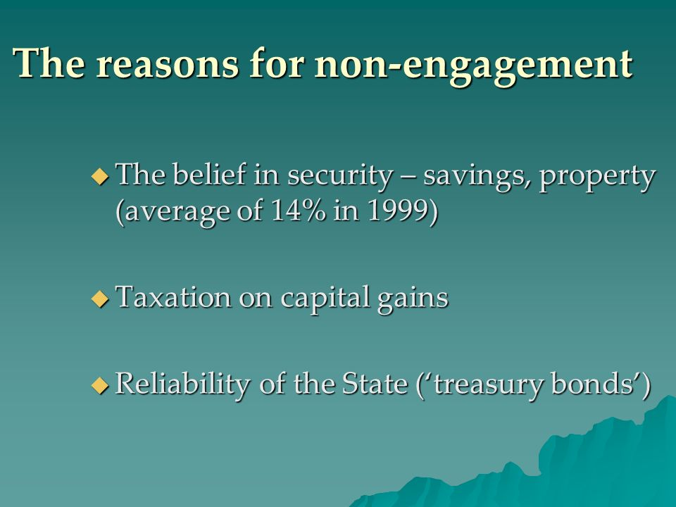 The reasons for non-engagement The belief in security – savings, property (average of 14% in 1999) The belief in security – savings, property (average of 14% in 1999) Taxation on capital gains Taxation on capital gains Reliability of the State (treasury bonds) Reliability of the State (treasury bonds)