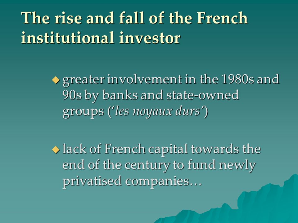 The rise and fall of the French institutional investor greater involvement in the 1980s and 90s by banks and state-owned groups (les noyaux durs) greater involvement in the 1980s and 90s by banks and state-owned groups (les noyaux durs) lack of French capital towards the end of the century to fund newly privatised companies… lack of French capital towards the end of the century to fund newly privatised companies…