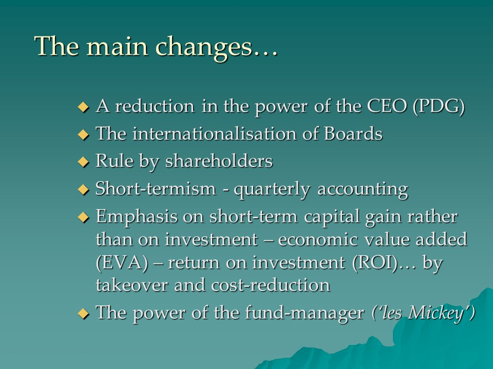The main changes… A reduction in the power of the CEO (PDG) A reduction in the power of the CEO (PDG) The internationalisation of Boards The internationalisation of Boards Rule by shareholders Rule by shareholders Short-termism - quarterly accounting Short-termism - quarterly accounting Emphasis on short-term capital gain rather than on investment – economic value added (EVA) – return on investment (ROI)… by takeover and cost-reduction Emphasis on short-term capital gain rather than on investment – economic value added (EVA) – return on investment (ROI)… by takeover and cost-reduction The power of the fund-manager (les Mickey) The power of the fund-manager (les Mickey)