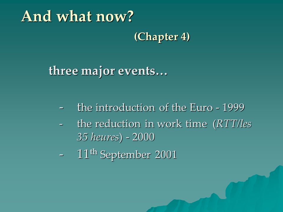 And what now? (Chapter 4) three major events… -t he introduction of the Euro - 1999 -the reduction in work time (RTT/les 35 heures) - 2000 -11 th Sept