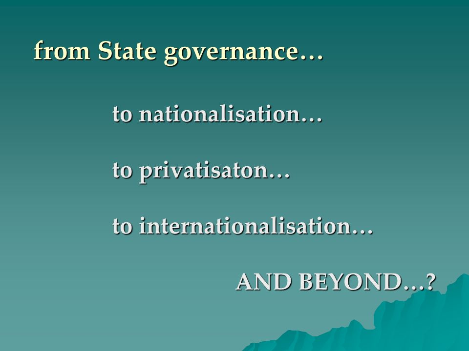 from State governance… to nationalisation… to privatisaton… to internationalisation… AND BEYOND…? AND BEYOND…?