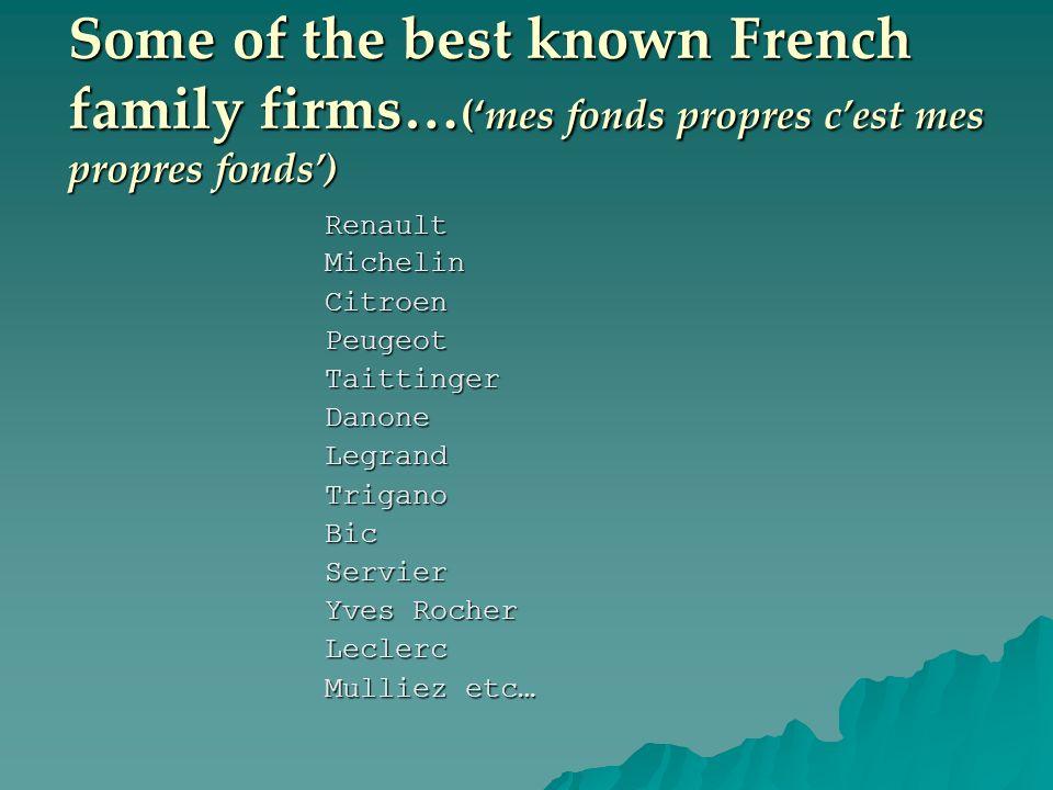 Some of the best known French family firms… (mes fonds propres cest mes propres fonds) RenaultMichelinCitroenPeugeotTaittingerDanoneLegrandTriganoBicServier Yves Rocher Leclerc Mulliez etc…