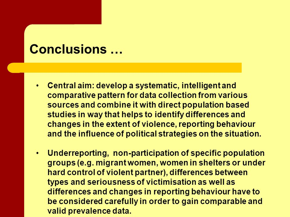 Conclusions … Central aim: develop a systematic, intelligent and comparative pattern for data collection from various sources and combine it with direct population based studies in way that helps to identify differences and changes in the extent of violence, reporting behaviour and the influence of political strategies on the situation.