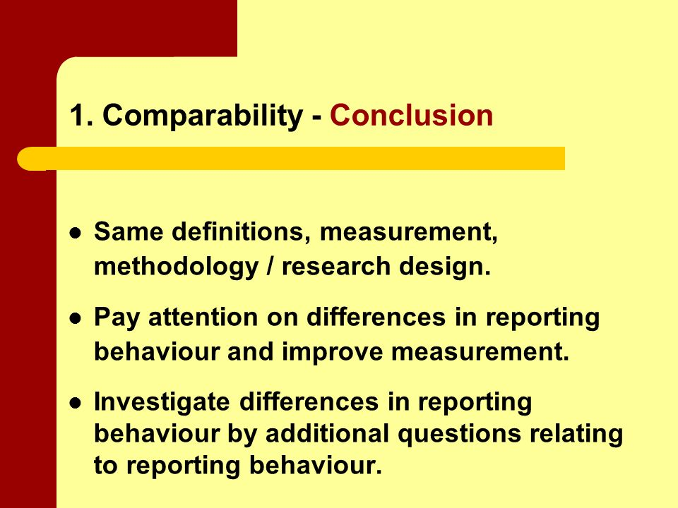 1. Comparability - Conclusion Same definitions, measurement, methodology / research design.