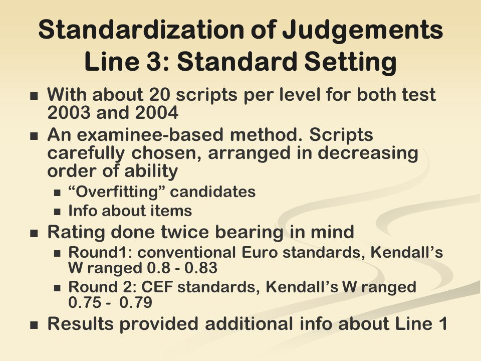 Standardization of Judgements Line 3: Standard Setting With about 20 scripts per level for both test 2003 and 2004 An examinee-based method.