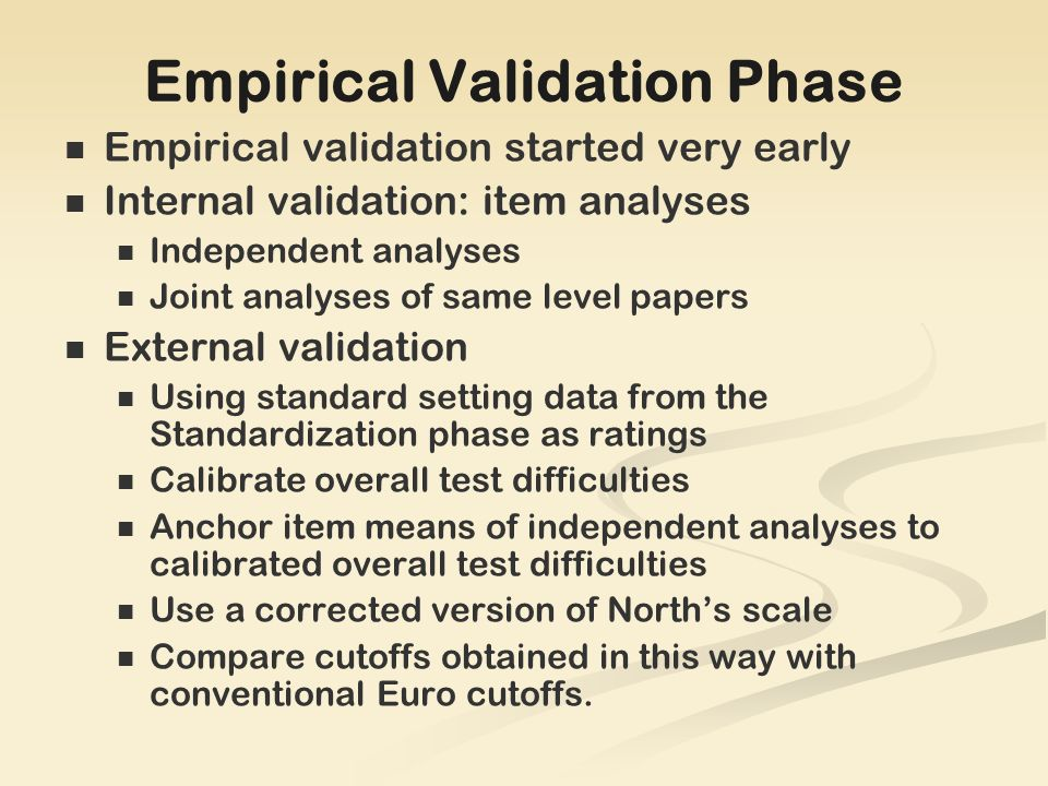 Empirical Validation Phase Empirical validation started very early Internal validation: item analyses Independent analyses Joint analyses of same level papers External validation Using standard setting data from the Standardization phase as ratings Calibrate overall test difficulties Anchor item means of independent analyses to calibrated overall test difficulties Use a corrected version of Norths scale Compare cutoffs obtained in this way with conventional Euro cutoffs.