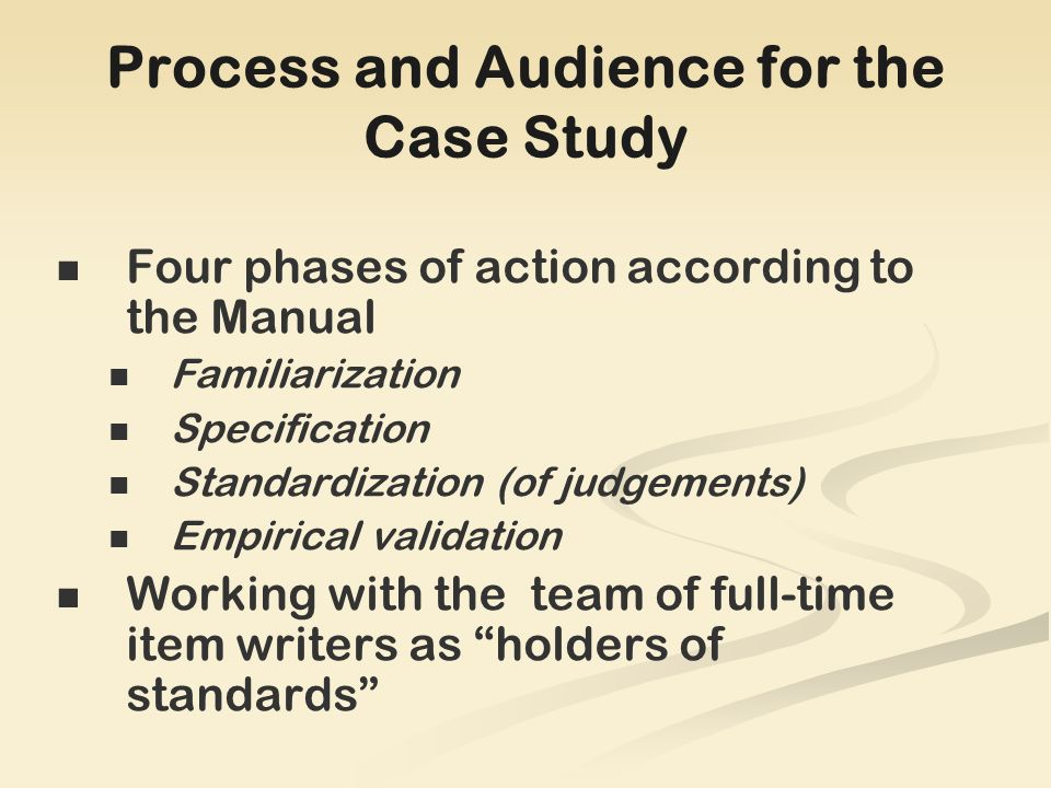 Process and Audience for the Case Study Four phases of action according to the Manual Familiarization Specification Standardization (of judgements) Empirical validation Working with the team of full-time item writers as holders of standards
