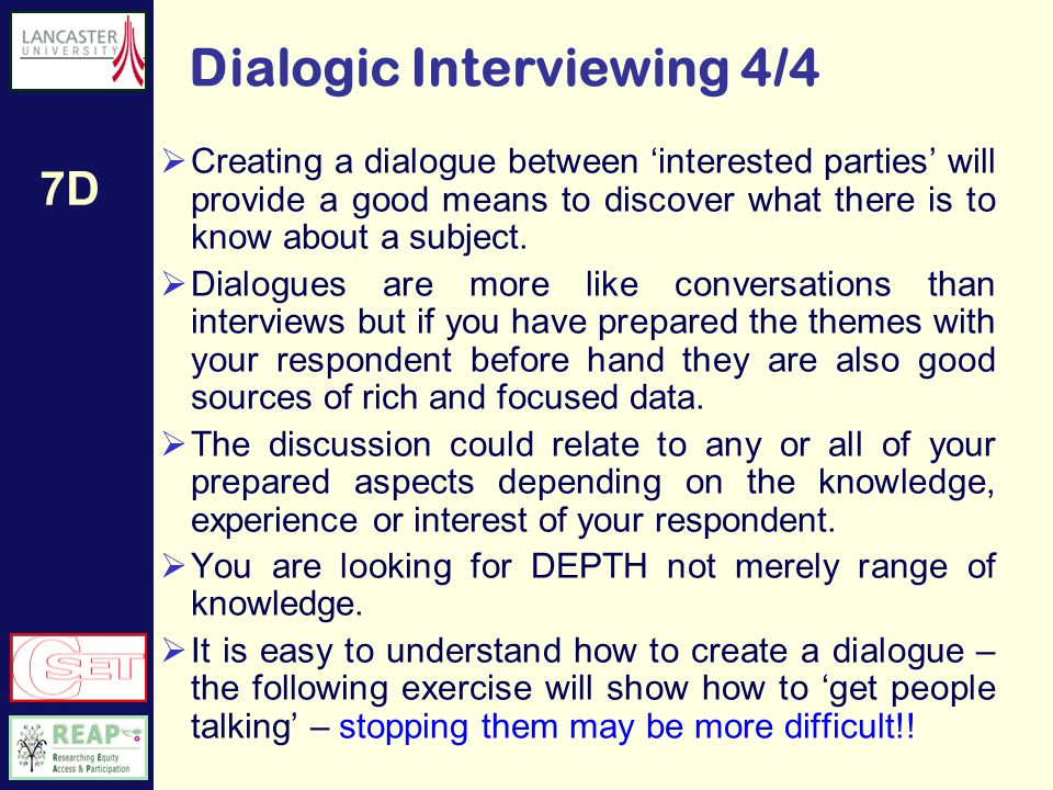 7D Types of Interview 3/4 Unstructured Interview Usually used in ethnographic studies where the interviewer does not have any pre-conceived ideas about what will be discussed Totally unpredictable material which may include a lot of discussion about subjects only of interest to the respondent and not connected to the research issue at all.
