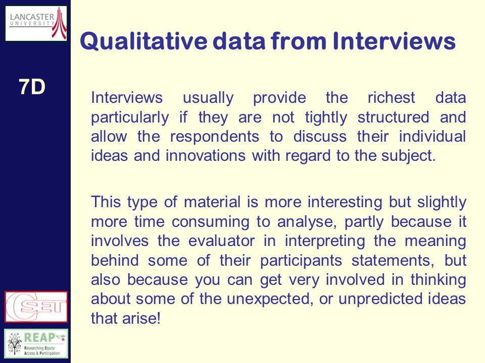 7D Quantitative data from Interviews If the data is to be analysed quantitatively then some rules of engagement are likely to apply: Interviews may be scripted so the same questions are asked in the same way of each respondent – this is like delivering a face-to-face questionnaire.