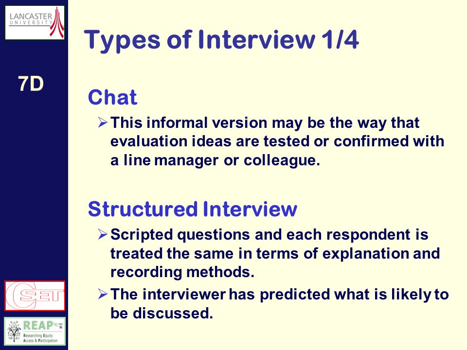 7D Things to consider before interviewing 2/2 Remember at the start to: Introduce yourself Give a simple explanation of: The purpose of the interview why should they bother filling it in Confidentiality and recording issues If recording who will listen to the tape and what you will do with it when the research is over Time How long it is likely to take If you get to that time, check they are happy to continue Informed consent arrangements It is useful to have an information sheet with these details which can be sent in advance See 6E Evaluation Practicalitie s Ethical Consideration