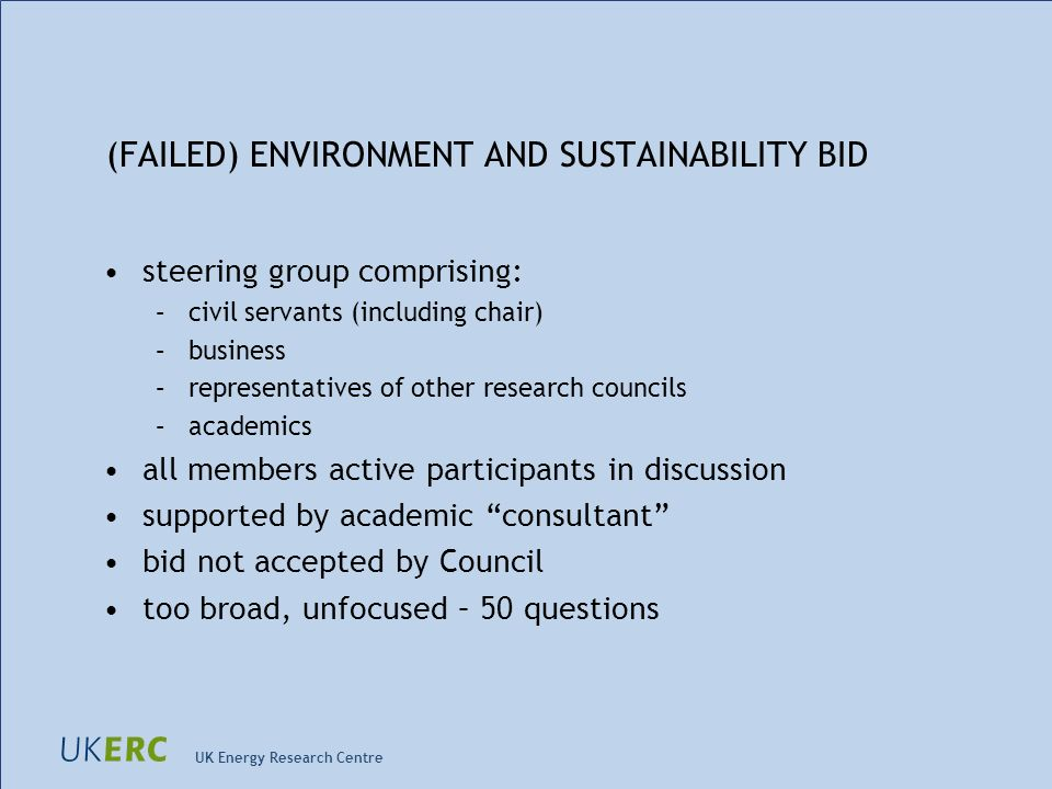 UK Energy Research Centre (FAILED) ENVIRONMENT AND SUSTAINABILITY BID steering group comprising: –civil servants (including chair) –business –representatives of other research councils –academics all members active participants in discussion supported by academic consultant bid not accepted by Council too broad, unfocused – 50 questions