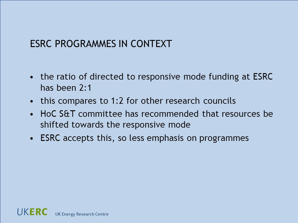 UK Energy Research Centre ESRC PROGRAMMES IN CONTEXT the ratio of directed to responsive mode funding at ESRC has been 2:1 this compares to 1:2 for ot