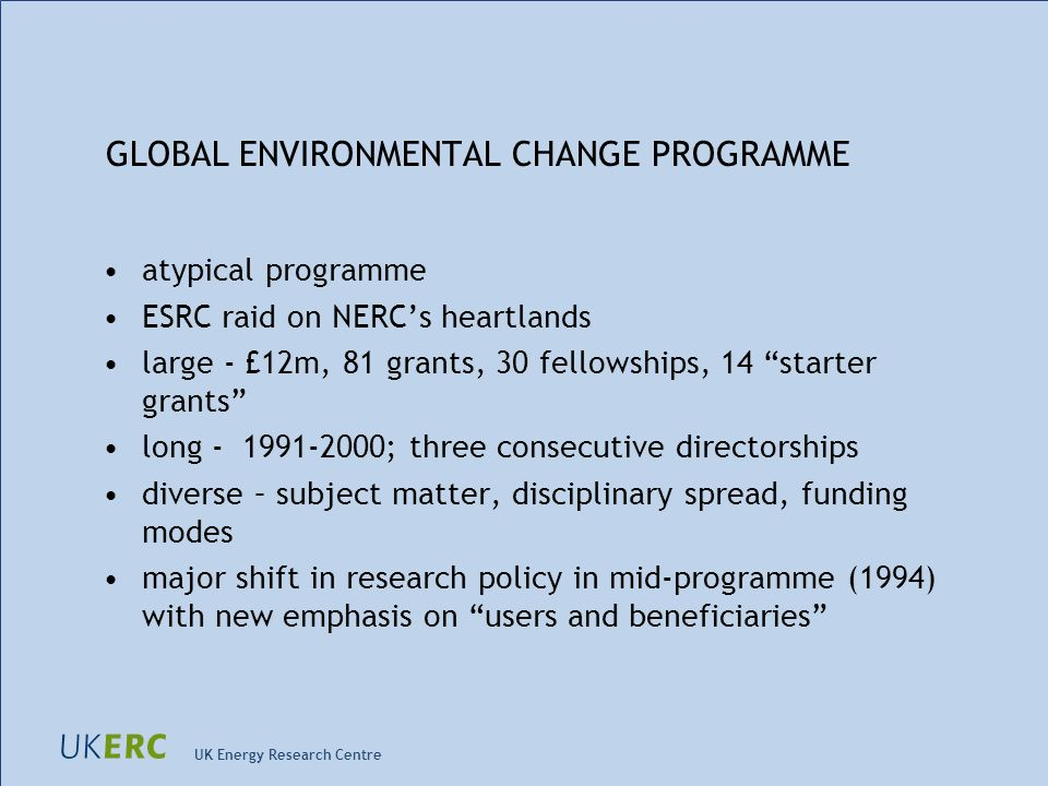 UK Energy Research Centre GLOBAL ENVIRONMENTAL CHANGE PROGRAMME atypical programme ESRC raid on NERCs heartlands large - £12m, 81 grants, 30 fellowships, 14 starter grants long - 1991-2000; three consecutive directorships diverse – subject matter, disciplinary spread, funding modes major shift in research policy in mid-programme (1994) with new emphasis on users and beneficiaries