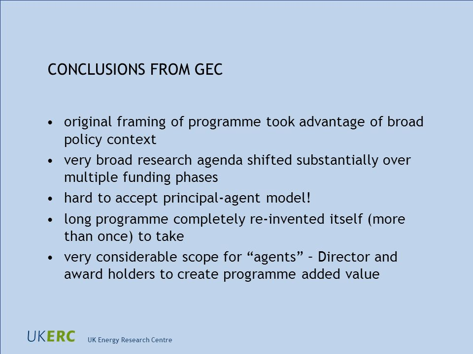 UK Energy Research Centre CONCLUSIONS FROM GEC original framing of programme took advantage of broad policy context very broad research agenda shifted substantially over multiple funding phases hard to accept principal-agent model.