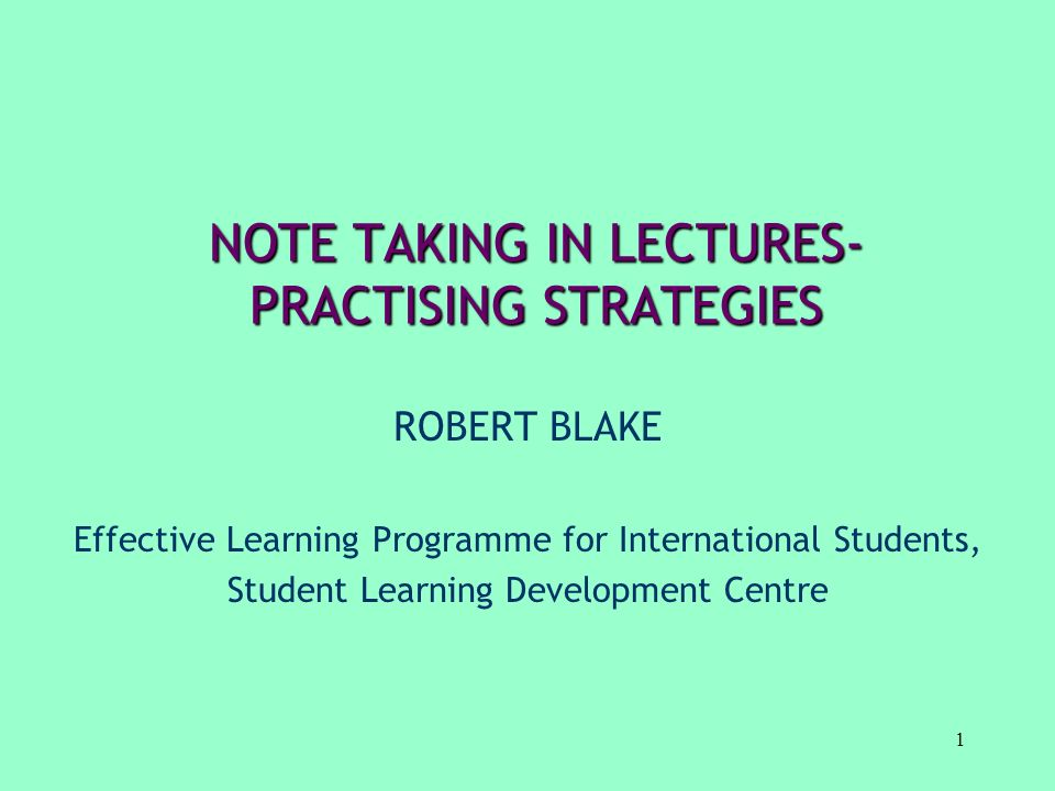 1 NOTE TAKING IN LECTURES- PRACTISING STRATEGIES ROBERT BLAKE Effective Learning Programme for International Students, Student Learning Development Ce