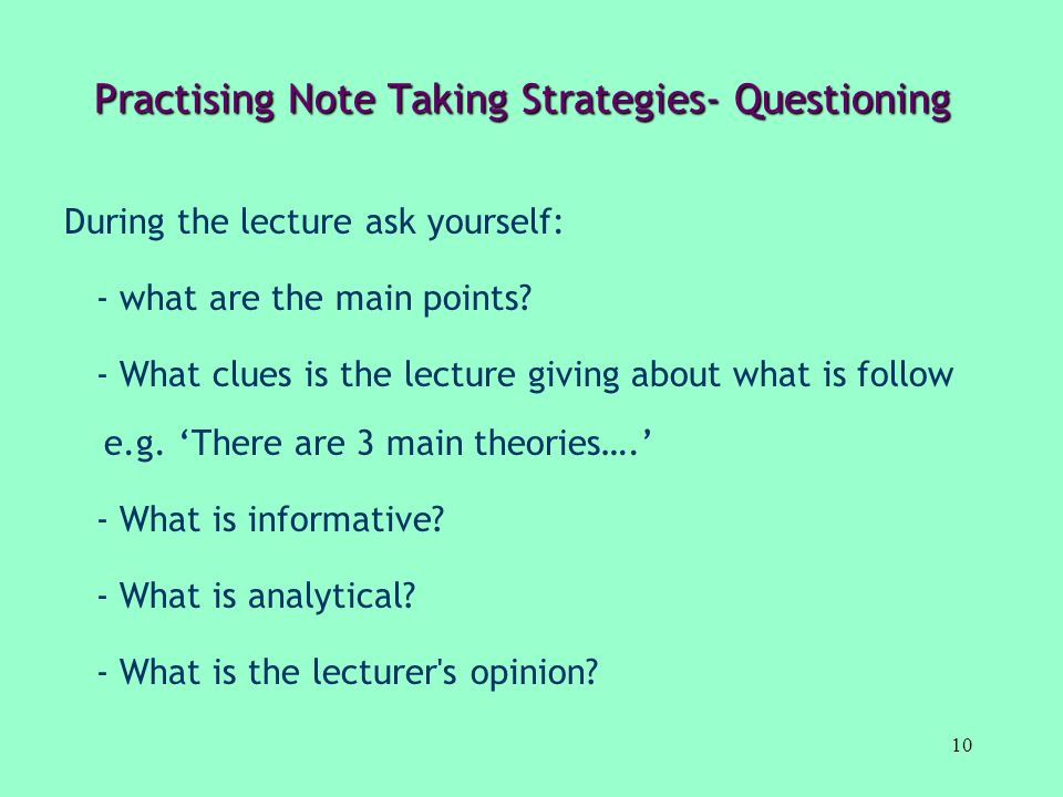 10 Practising Note Taking Strategies- Questioning During the lecture ask yourself: - what are the main points? - What clues is the lecture giving abou