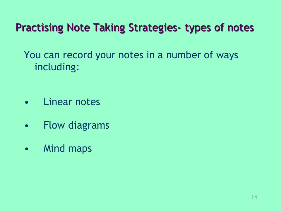 14 Practising Note Taking Strategies- types of notes You can record your notes in a number of ways including: Linear notes Flow diagrams Mind maps