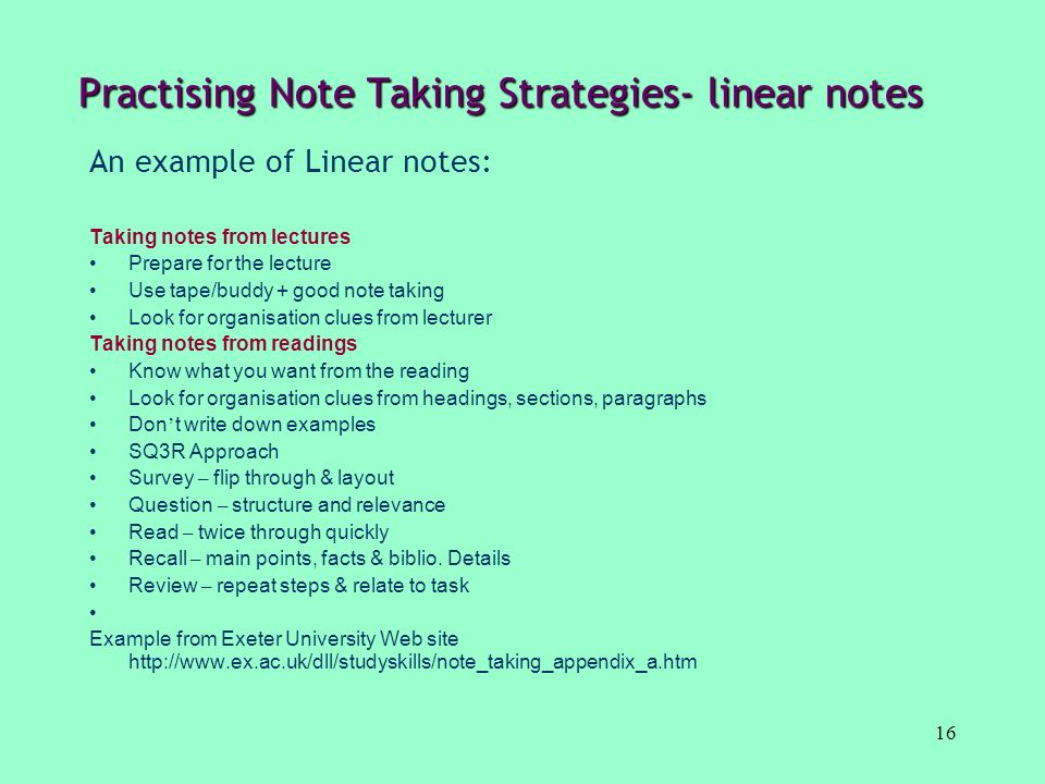 16 Practising Note Taking Strategies- linear notes An example of Linear notes: Taking notes from lectures Prepare for the lecture Use tape/buddy + goo