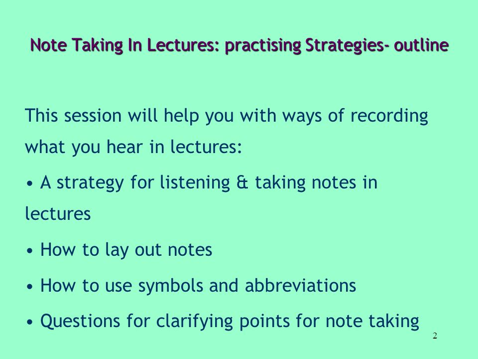 2 Note Taking In Lectures: practising Strategies- outline This session will help you with ways of recording what you hear in lectures: A strategy for
