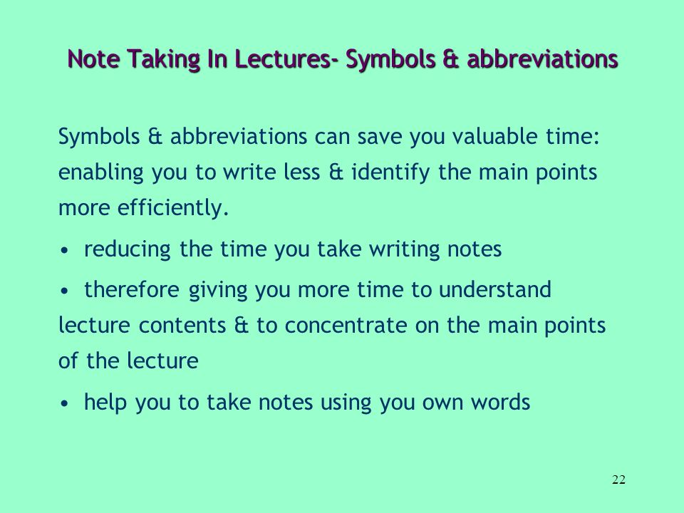 22 Note Taking In Lectures- Symbols & abbreviations Symbols & abbreviations can save you valuable time: enabling you to write less & identify the main