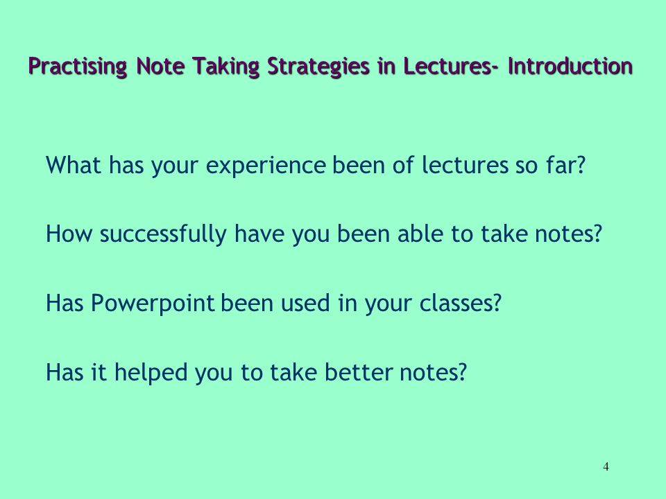 4 Practising Note Taking Strategies in Lectures- Introduction What has your experience been of lectures so far? How successfully have you been able to