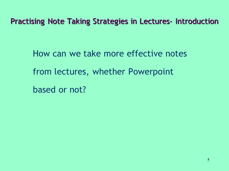 5 Practising Note Taking Strategies in Lectures- Introduction How can we take more effective notes from lectures, whether Powerpoint based or not?