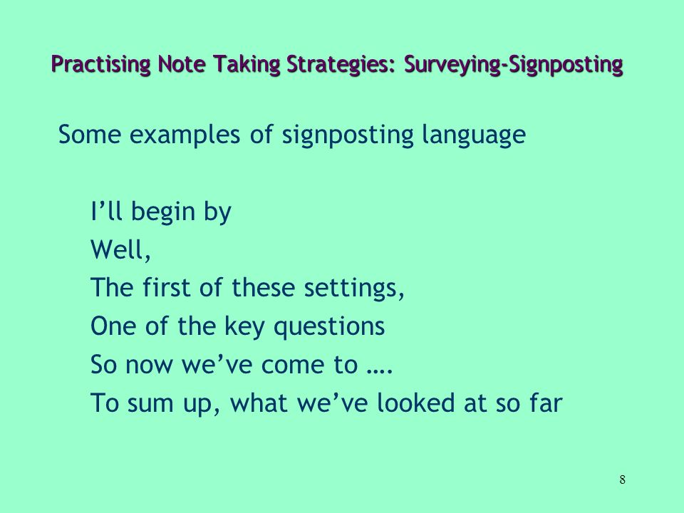 8 Practising Note Taking Strategies: Surveying-Signposting Some examples of signposting language Ill begin by Well, The first of these settings, One o
