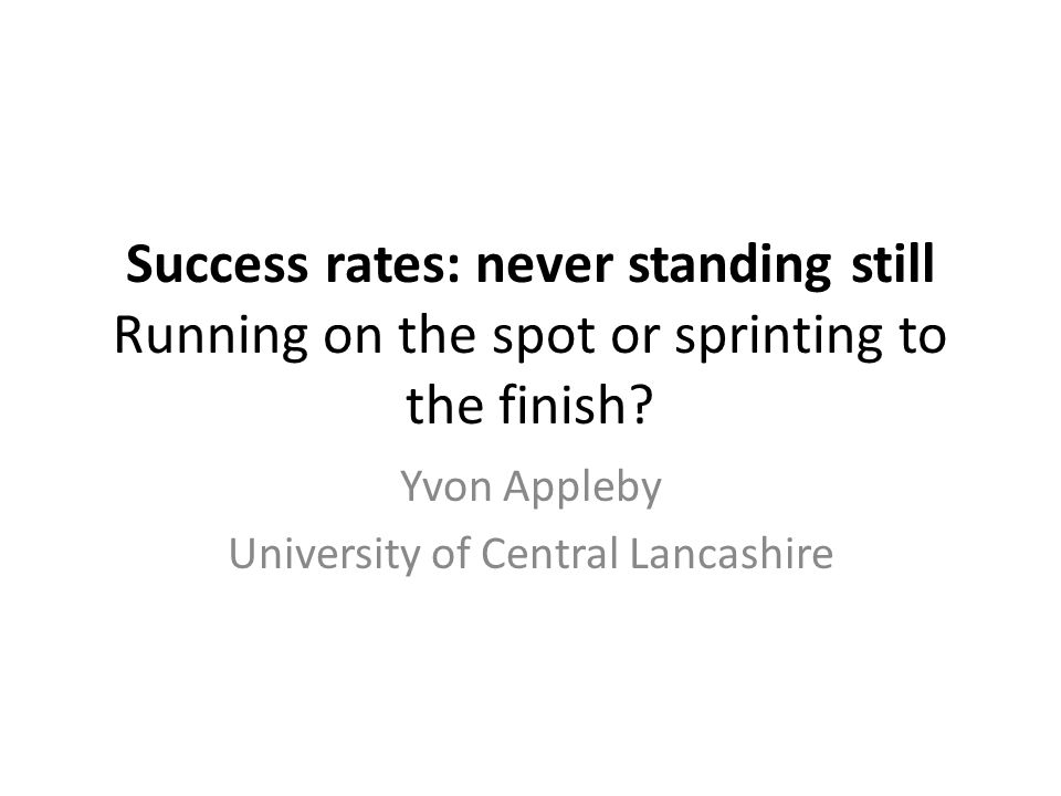 Success rates: never standing still Running on the spot or sprinting to the finish.