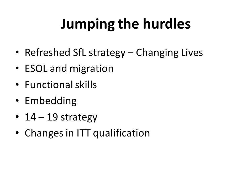 Jumping the hurdles Refreshed SfL strategy – Changing Lives ESOL and migration Functional skills Embedding 14 – 19 strategy Changes in ITT qualification