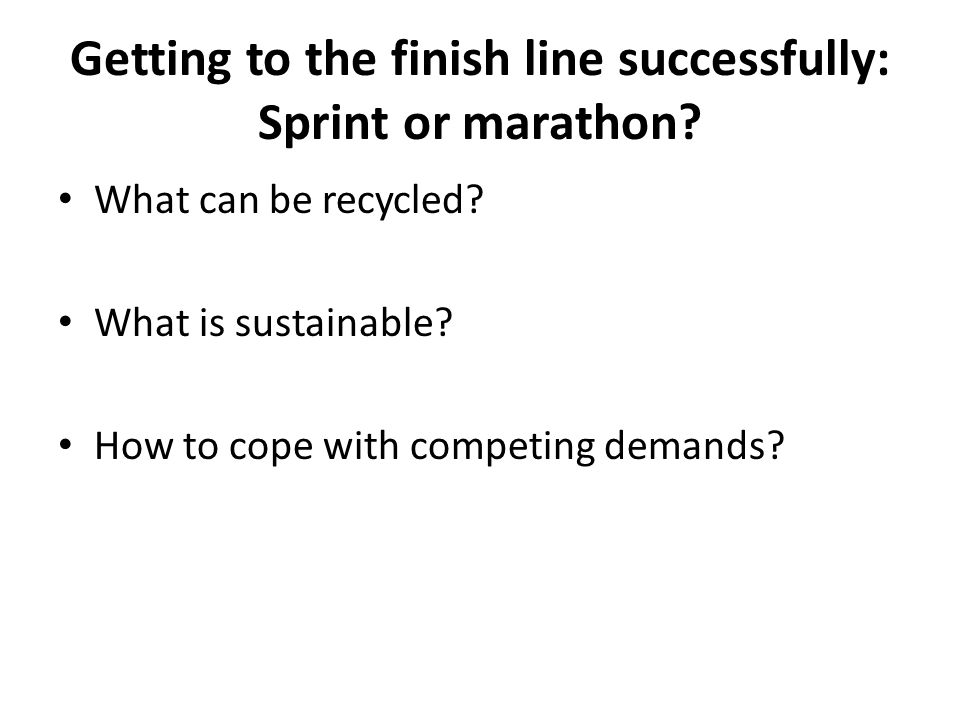 Getting to the finish line successfully: Sprint or marathon? What can be recycled? What is sustainable? How to cope with competing demands?