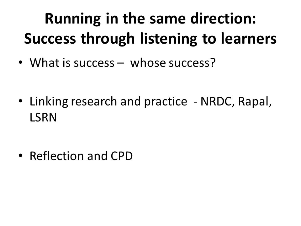 Running in the same direction: Success through listening to learners What is success – whose success? Linking research and practice - NRDC, Rapal, LSR