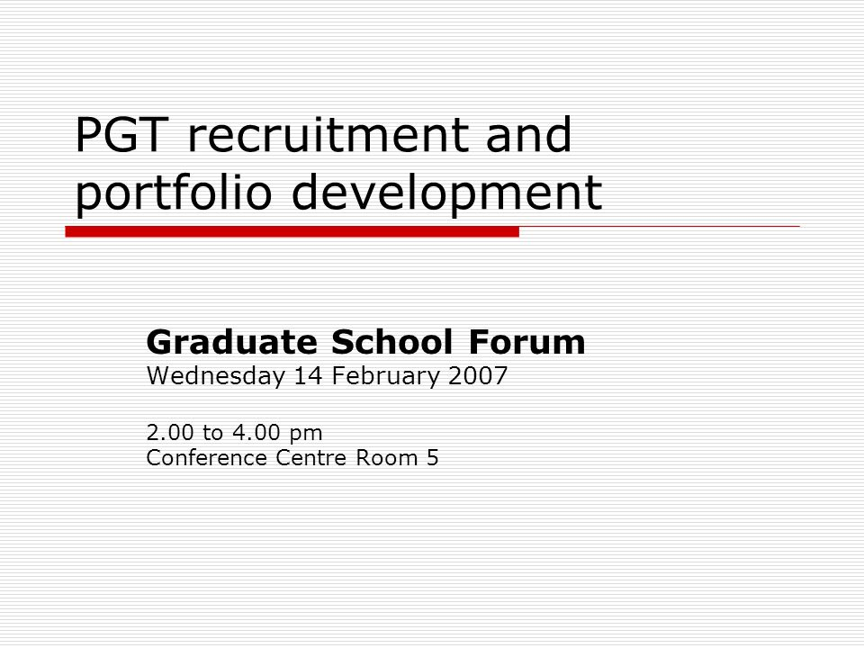 PGT recruitment and portfolio development Graduate School Forum Wednesday 14 February 2007 2.00 to 4.00 pm Conference Centre Room 5