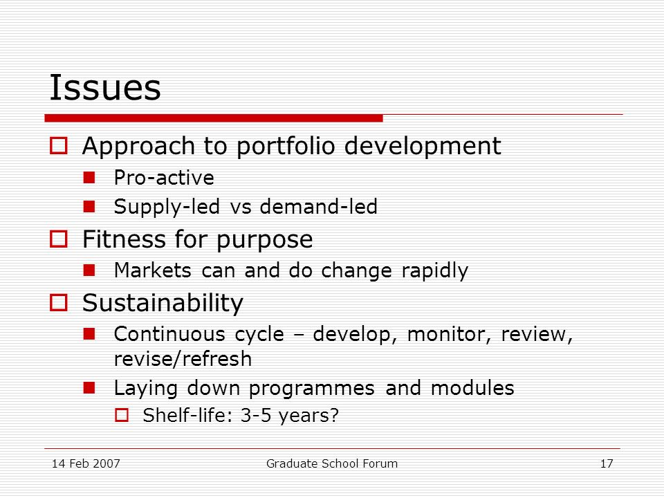 14 Feb 2007Graduate School Forum17 Issues Approach to portfolio development Pro-active Supply-led vs demand-led Fitness for purpose Markets can and do