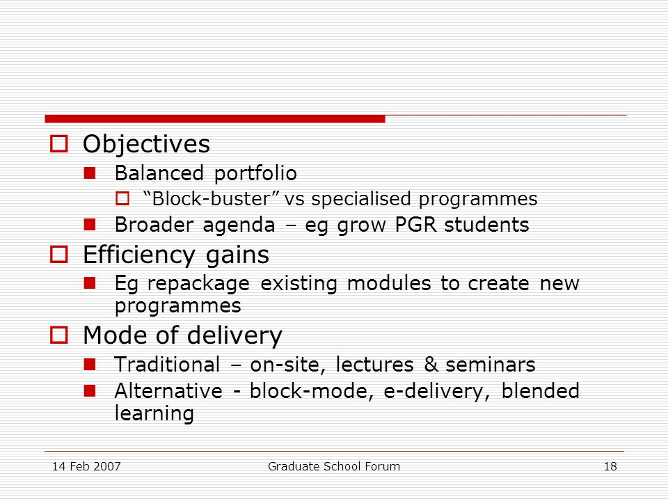 14 Feb 2007Graduate School Forum18 Objectives Balanced portfolio Block-buster vs specialised programmes Broader agenda – eg grow PGR students Efficiency gains Eg repackage existing modules to create new programmes Mode of delivery Traditional – on-site, lectures & seminars Alternative - block-mode, e-delivery, blended learning