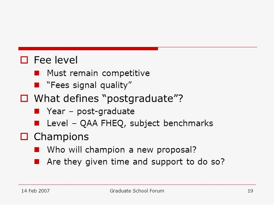 14 Feb 2007Graduate School Forum19 Fee level Must remain competitive Fees signal quality What defines postgraduate? Year – post-graduate Level – QAA F