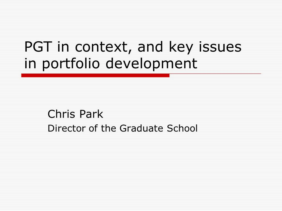 PGT in context, and key issues in portfolio development Chris Park Director of the Graduate School
