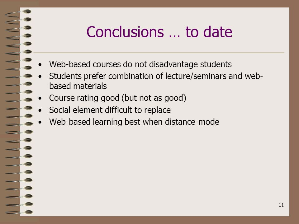 11 Conclusions … to date Web-based courses do not disadvantage students Students prefer combination of lecture/seminars and web- based materials Cours