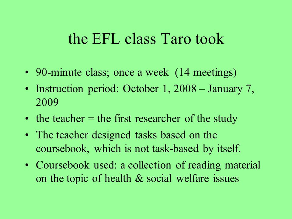 the EFL class Taro took 90-minute class; once a week (14 meetings) Instruction period: October 1, 2008 – January 7, 2009 the teacher = the first researcher of the study The teacher designed tasks based on the coursebook, which is not task-based by itself.