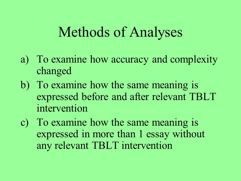 Methods of Analyses a)To examine how accuracy and complexity changed b)To examine how the same meaning is expressed before and after relevant TBLT intervention c)To examine how the same meaning is expressed in more than 1 essay without any relevant TBLT intervention