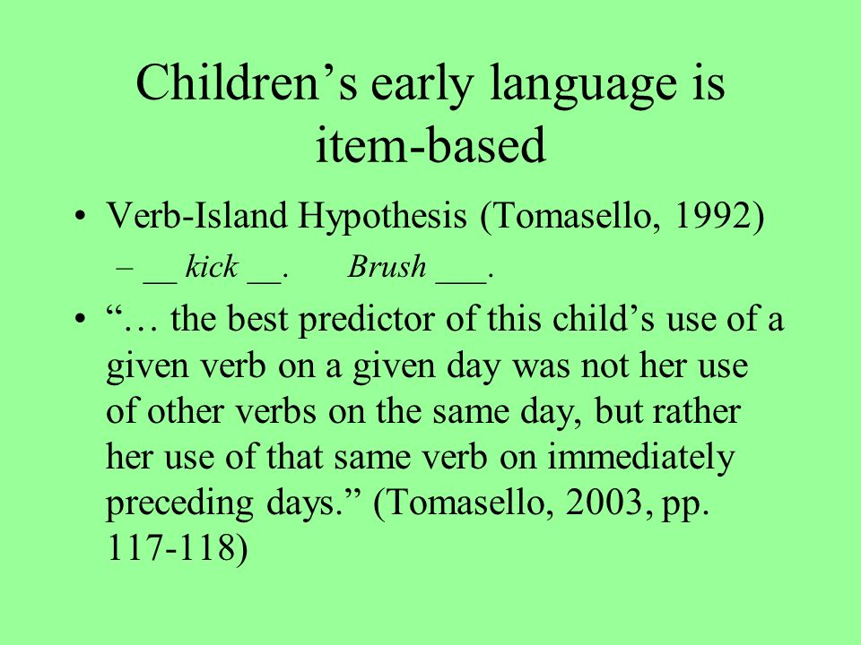 Childrens early language is item-based Verb-Island Hypothesis (Tomasello, 1992) –__ kick __.