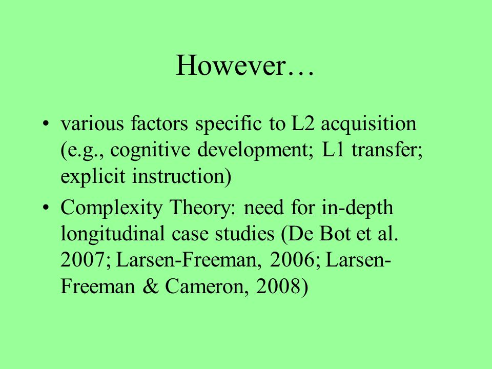 However… various factors specific to L2 acquisition (e.g., cognitive development; L1 transfer; explicit instruction) Complexity Theory: need for in-depth longitudinal case studies (De Bot et al.