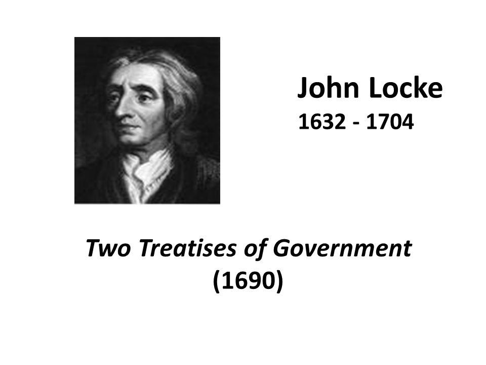 John Locke 1632 - 1704 Two Treatises of Government (1690)