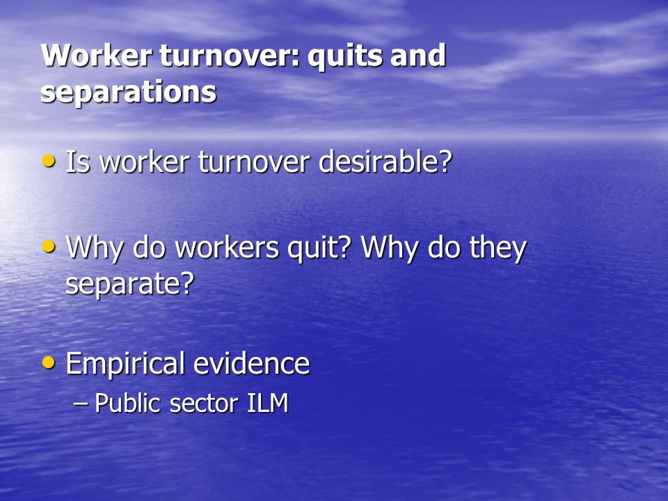 Worker turnover: quits and separations Is worker turnover desirable? Is worker turnover desirable? Why do workers quit? Why do they separate? Why do w
