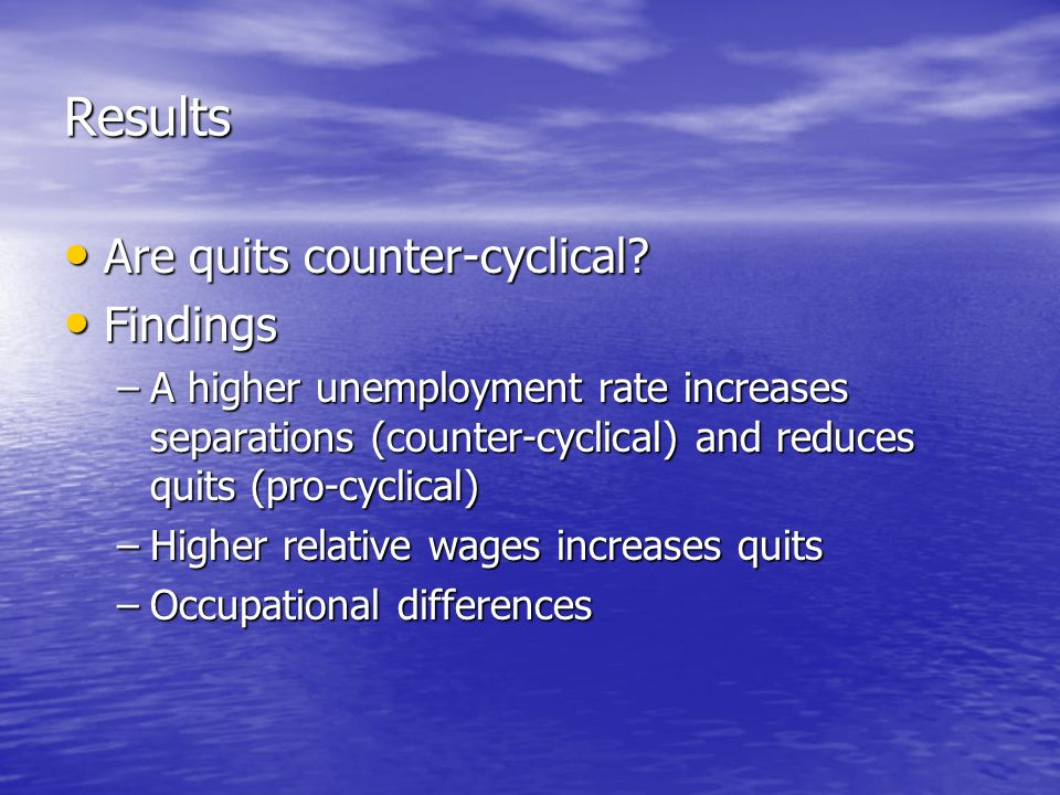 Results Are quits counter-cyclical? Are quits counter-cyclical? Findings Findings –A higher unemployment rate increases separations (counter-cyclical)